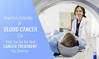 how early detection of Blood Cancer can help you get the best cancer treatment you deserve