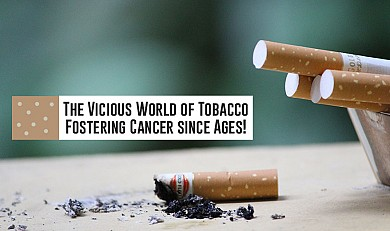 The Vicious World of Tobacco - Fostering Cancer since Ages!