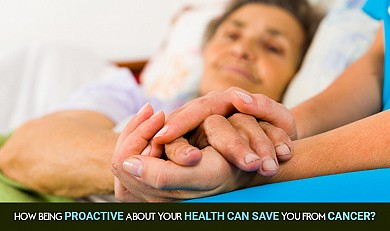 How being proactive about your health can save you from Cancer?